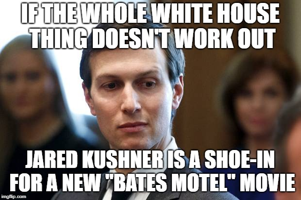 "Jared Kushner is Norman Bates | IF THE WHOLE WHITE HOUSE THING DOESN'T WORK OUT JARED KUSHNER IS A SHOE-IN FOR A NEW ""BATES MOTEL"" MOVIE 