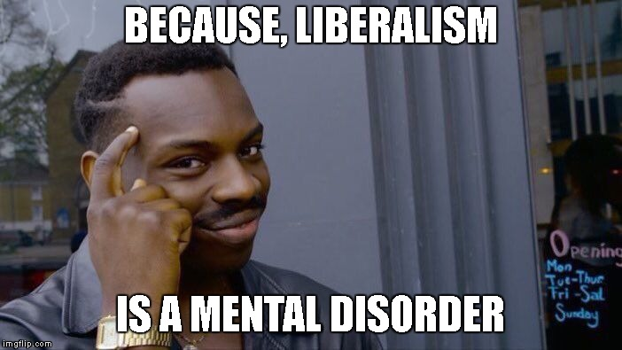Roll Safe Think About It Meme | BECAUSE, LIBERALISM IS A MENTAL DISORDER | image tagged in memes,roll safe think about it | made w/ Imgflip meme maker