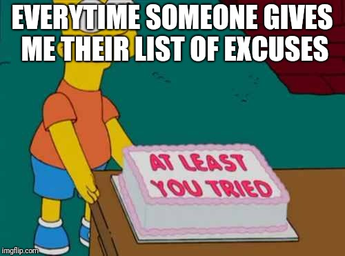 EVERYTIME SOMEONE GIVES ME THEIR LIST OF EXCUSES | image tagged in you tried | made w/ Imgflip meme maker
