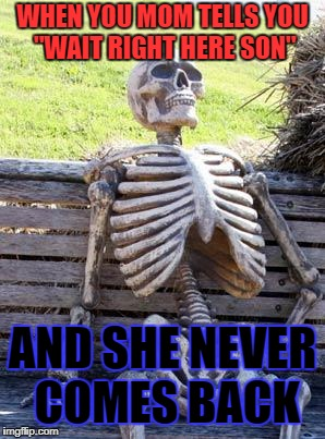"Waiting Skeleton Meme | WHEN YOU MOM TELLS YOU ""WAIT RIGHT HERE SON"" AND SHE NEVER COMES BACK 