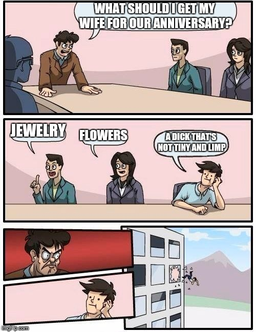 Boardroom Meeting Suggestion Meme | WHAT SHOULD I GET MY WIFE FOR OUR ANNIVERSARY? JEWELRY FLOWERS A DICK THAT'S NOT TINY AND LIMP | image tagged in memes,boardroom meeting suggestion | made w/ Imgflip meme maker