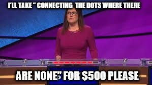 "Jeopardy | I'LL TAKE "" CONNECTING  THE DOTS WHERE THERE ARE NONE"" FOR $500 PLEASE 