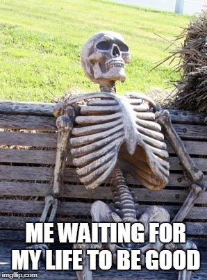 Waiting Skeleton Meme | ME WAITING FOR MY LIFE TO BE GOOD | image tagged in memes,waiting skeleton | made w/ Imgflip meme maker