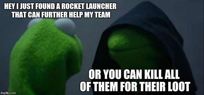 Evil Kermit Meme | HEY I JUST FOUND A ROCKET LAUNCHER THAT CAN FURTHER HELP MY TEAM OR YOU CAN KILL ALL OF THEM FOR THEIR LOOT | image tagged in memes,evil kermit | made w/ Imgflip meme maker