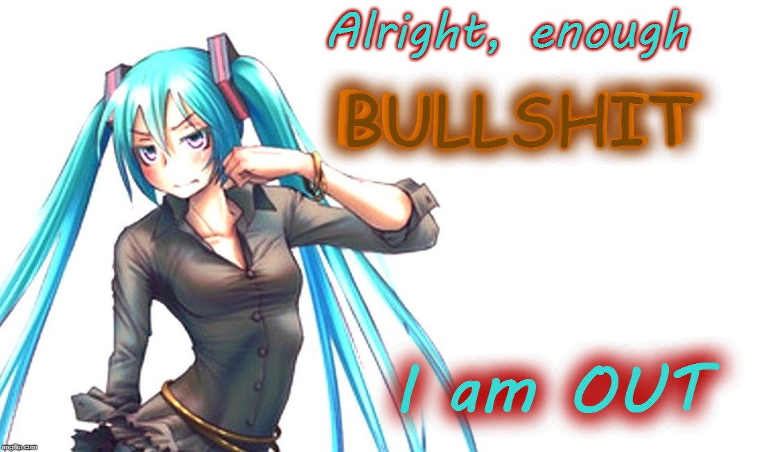 Miku is Fed-Up! | Alright, enough I am OUT BULLSHIT BULLSHIT | image tagged in miku annoyed,bullshit,i am out,vocaloid,anime,goodbye | made w/ Imgflip meme maker
