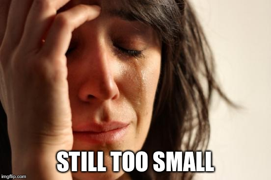 First World Problems Meme | STILL TOO SMALL | image tagged in memes,first world problems | made w/ Imgflip meme maker