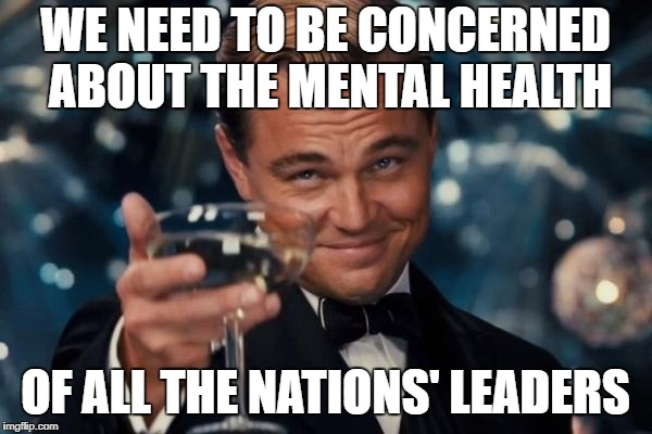 Leonardo Dicaprio Cheers Meme | WE NEED TO BE CONCERNED ABOUT THE MENTAL HEALTH OF ALL THE NATIONS' LEADERS | image tagged in memes,leonardo dicaprio cheers | made w/ Imgflip meme maker