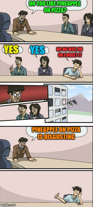 Board Room Meeting 2 | DO YOU LIKE PINEAPPLE ON PIZZA? YES YES NO NO WAY, UH UH FORGET IT PINEAPPLE ON PIZZA IS DISGUSTING | image tagged in board room meeting 2,memes,doctordoomsday180,board room meeting,pineapple pizza,pizza | made w/ Imgflip meme maker