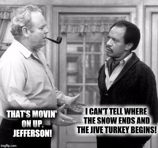 THAT'S MOVIN' ON UP, JEFFERSON! I CAN'T TELL WHERE THE SNOW ENDS AND THE JIVE TURKEY BEGINS! | made w/ Imgflip meme maker