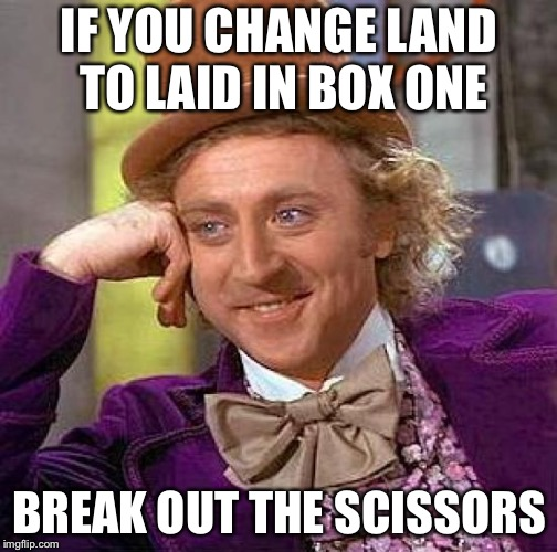 Creepy Condescending Wonka Meme | IF YOU CHANGE LAND TO LAID IN BOX ONE BREAK OUT THE SCISSORS | image tagged in memes,creepy condescending wonka | made w/ Imgflip meme maker