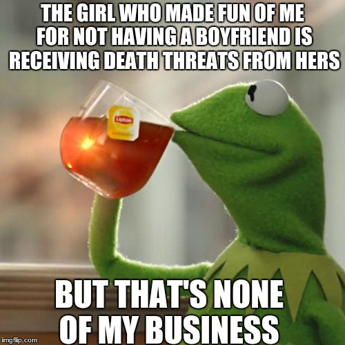 Things I hear at school  | THE GIRL WHO MADE FUN OF ME FOR NOT HAVING A BOYFRIEND IS RECEIVING DEATH THREATS FROM HERS BUT THAT'S NONE OF MY BUSINESS | image tagged in memes,but that's none of my business,kermit the frog,high school drama,boyfriends | made w/ Imgflip meme maker