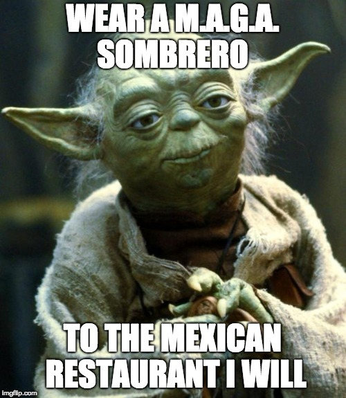 Star Wars Yoda Meme | WEAR A M.A.G.A. SOMBRERO TO THE MEXICAN RESTAURANT I WILL | image tagged in memes,star wars yoda | made w/ Imgflip meme maker