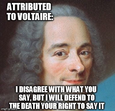 Periodic reminder.  He never met the free-speech-hating SJW's, but he still had the right idea | ATTRIBUTED TO VOLTAIRE: I DISAGREE WITH WHAT YOU SAY, BUT I WILL DEFEND TO THE DEATH YOUR RIGHT TO SAY IT | image tagged in free speech,voltaire | made w/ Imgflip meme maker