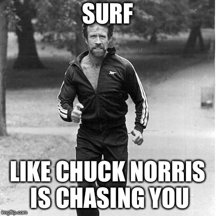 Chuck | SURF LIKE CHUCK NORRIS IS CHASING YOU | image tagged in chuck norris,surfing,surfers,running | made w/ Imgflip meme maker