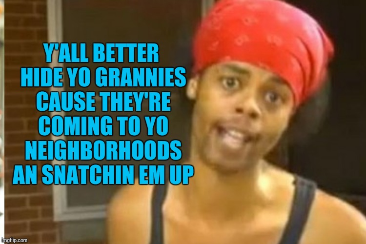 Y'ALL BETTER HIDE YO GRANNIES CAUSE THEY'RE COMING TO YO NEIGHBORHOODS AN SNATCHIN EM UP | made w/ Imgflip meme maker