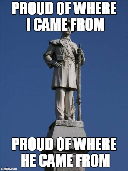 PROUD OF WHERE I CAME FROM PROUD OF WHERE HE CAME FROM | image tagged in confederate monument,confederate,confederacy,south,southern,southern pride | made w/ Imgflip meme maker