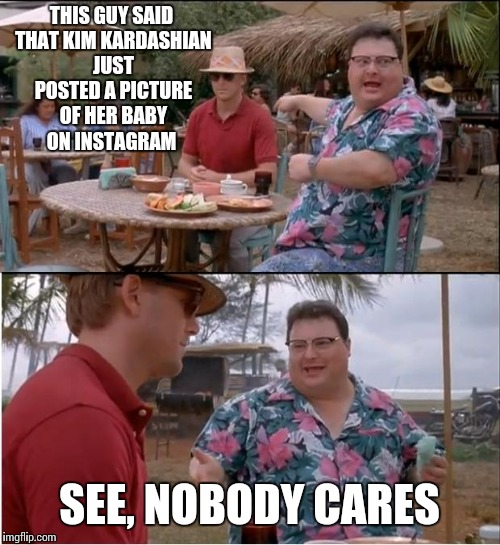 See Nobody Cares Meme | THIS GUY SAID THAT KIM KARDASHIAN JUST POSTED A PICTURE OF HER BABY ON INSTAGRAM SEE, NOBODY CARES | image tagged in memes,see nobody cares | made w/ Imgflip meme maker