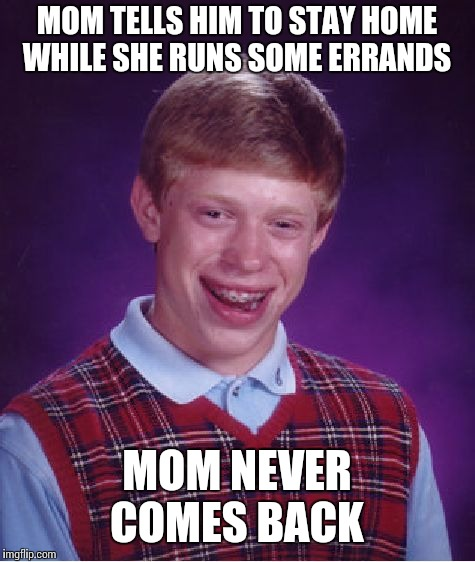 Bad Luck Brian Meme | MOM TELLS HIM TO STAY HOME WHILE SHE RUNS SOME ERRANDS MOM NEVER COMES BACK | image tagged in memes,bad luck brian | made w/ Imgflip meme maker