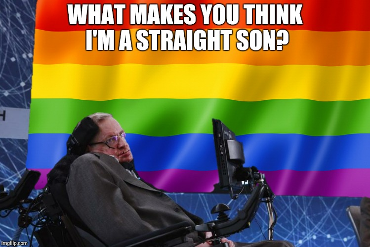 WHAT MAKES YOU THINK I'M A STRAIGHT SON? | made w/ Imgflip meme maker
