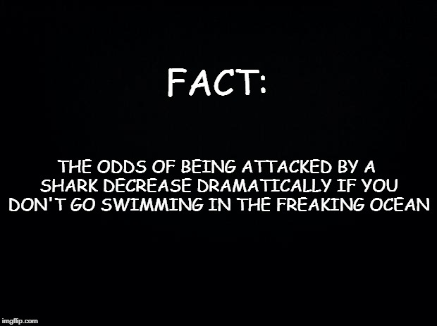 Black background | FACT: THE ODDS OF BEING ATTACKED BY A SHARK DECREASE DRAMATICALLY IF YOU DON'T GO SWIMMING IN THE FREAKING OCEAN | image tagged in black background | made w/ Imgflip meme maker
