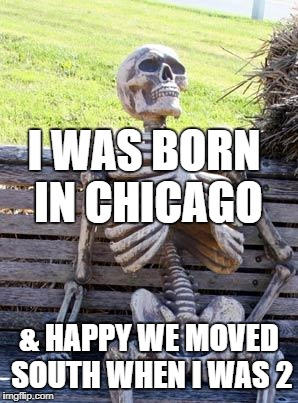 Waiting Skeleton Meme | I WAS BORN IN CHICAGO & HAPPY WE MOVED SOUTH WHEN I WAS 2 | image tagged in memes,waiting skeleton | made w/ Imgflip meme maker