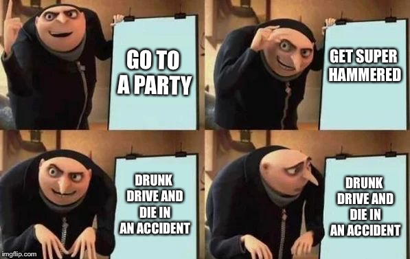Gru's Plan | GO TO A PARTY GET SUPER HAMMERED DRUNK DRIVE AND DIE IN AN ACCIDENT DRUNK DRIVE AND DIE IN AN ACCIDENT | image tagged in gru's plan | made w/ Imgflip meme maker