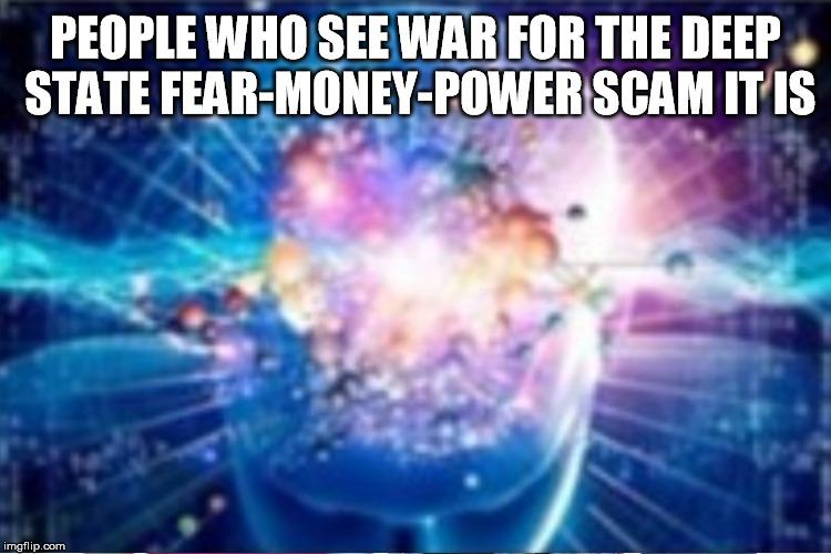 PEOPLE WHO SEE WAR FOR THE DEEP STATE FEAR-MONEY-POWER SCAM IT IS | made w/ Imgflip meme maker