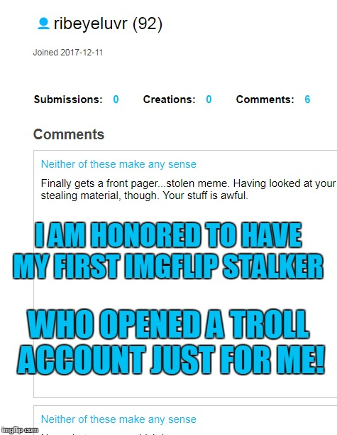 When you stop replying to a troll you know you really got to them when they use an alt account to come back for more. | I AM HONORED TO HAVE MY FIRST IMGFLIP STALKER WHO OPENED A TROLL ACCOUNT JUST FOR ME! | image tagged in imgflip trolls,trolls,alt accounts,butthurt,memes | made w/ Imgflip meme maker