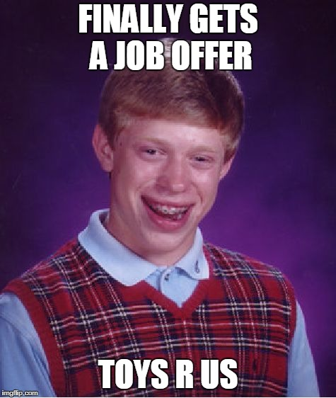 Fresh Off His Brief Job At Circuit City... | FINALLY GETS A JOB OFFER TOYS R US | image tagged in memes,bad luck brian | made w/ Imgflip meme maker