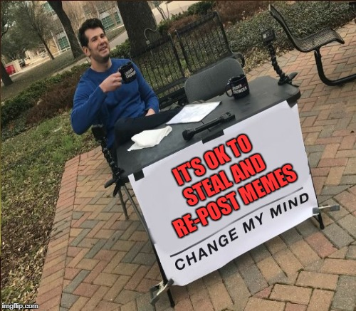 Change my mind...yeah that's not gonna happen | IT'S OK TO STEAL AND RE-POST MEMES | image tagged in change my mind,repost,stolen memes,steven crowder,memes | made w/ Imgflip meme maker