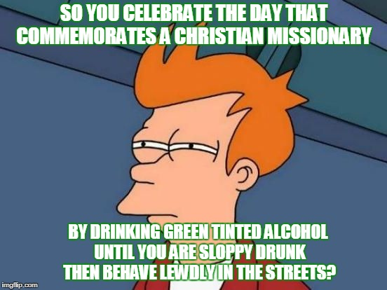 This is how Saint Patrick's Day is celebrated for the most part... | SO YOU CELEBRATE THE DAY THAT COMMEMORATES A CHRISTIAN MISSIONARY BY DRINKING GREEN TINTED ALCOHOL UNTIL YOU ARE SLOPPY DRUNK THEN BEHAVE LE | image tagged in futurama fry,st patrick's day,st patrick,celebrate,drunk,memes | made w/ Imgflip meme maker