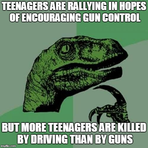 the life of a teenager  | TEENAGERS ARE RALLYING IN HOPES OF ENCOURAGING GUN CONTROL BUT MORE TEENAGERS ARE KILLED BY DRIVING THAN BY GUNS | image tagged in memes,philosoraptor | made w/ Imgflip meme maker