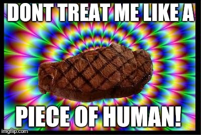 The steaks are this high | DONT TREAT ME LIKE A PIECE OF HUMAN! | image tagged in the steaks are this high | made w/ Imgflip meme maker