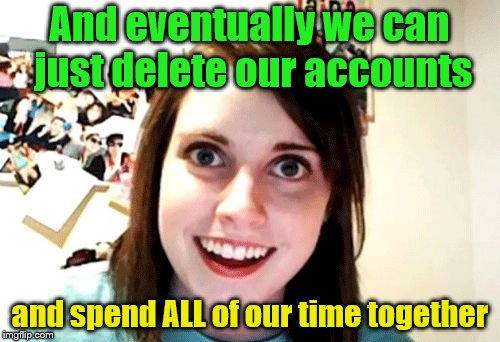 And eventually we can just delete our accounts and spend ALL of our time together | made w/ Imgflip meme maker