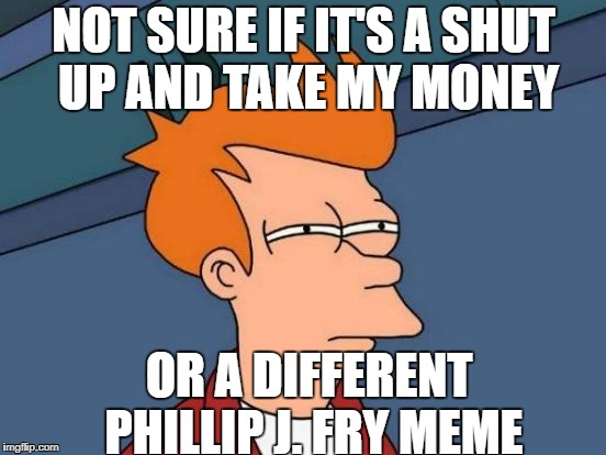 When you get your Futurama emems rong | NOT SURE IF IT'S A SHUT UP AND TAKE MY MONEY OR A DIFFERENT PHILLIP J. FRY MEME | image tagged in memes,futurama fry,futurama leela,shut up and take my money fry,shut up and take my money,shut up and take my upvote | made w/ Imgflip meme maker