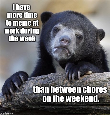 Confession Memer | I have more time to meme at work during the week than between chores on the weekend. | image tagged in memes,confession bear,work time,weekend time,memeing | made w/ Imgflip meme maker