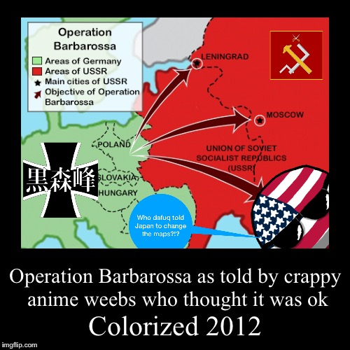 Down with Weebs! (btw that polandball edit was me I found the Kuromorimine and Pravda photo) | Colorized 2012 | Operation Barbarossa as told by crappy anime weebs who thought it was ok | image tagged in funny,demotivationals,ww2,colorized,weebs | made w/ Imgflip demotivational maker