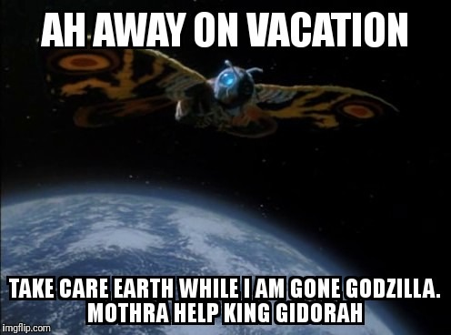 Mothra's vacation  | image tagged in memes | made w/ Imgflip meme maker