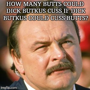HOW MANY BUTTS COULD DICK BUTKUS CUSS IF DICK BUTKUS COULD CUSS BUTTS? | image tagged in dick butkus | made w/ Imgflip meme maker