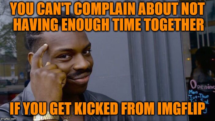 Roll Safe Think About It Meme | YOU CAN'T COMPLAIN ABOUT NOT HAVING ENOUGH TIME TOGETHER IF YOU GET KICKED FROM IMGFLIP | image tagged in memes,roll safe think about it | made w/ Imgflip meme maker