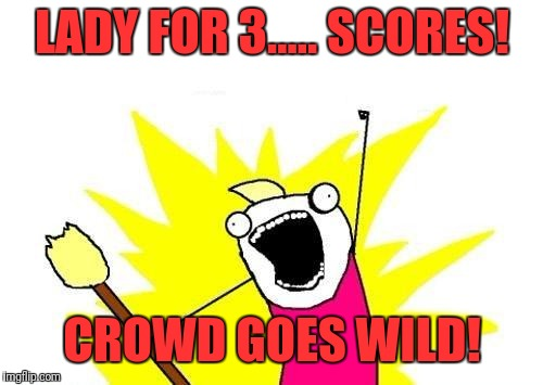 X All The Y Meme | LADY FOR 3..... SCORES! CROWD GOES WILD! | image tagged in memes,x all the y | made w/ Imgflip meme maker