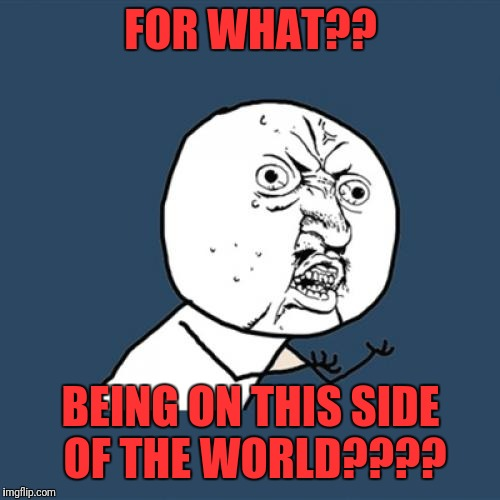 Y U No Meme | FOR WHAT?? BEING ON THIS SIDE OF THE WORLD???? | image tagged in memes,y u no | made w/ Imgflip meme maker