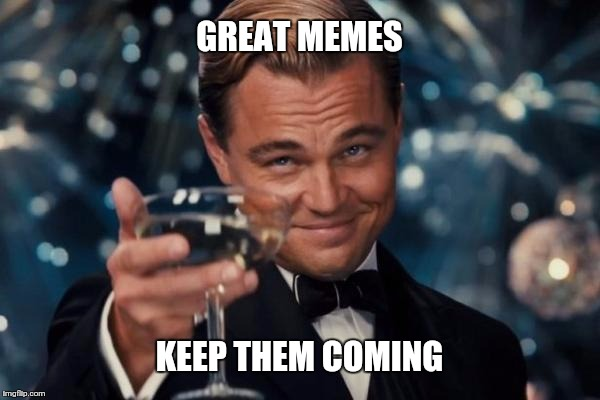 Leonardo Dicaprio Cheers Meme | GREAT MEMES KEEP THEM COMING | image tagged in memes,leonardo dicaprio cheers | made w/ Imgflip meme maker