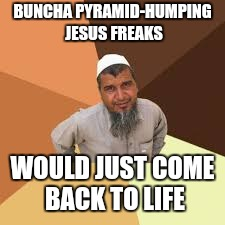 BUNCHA PYRAMID-HUMPING JESUS FREAKS WOULD JUST COME BACK TO LIFE | made w/ Imgflip meme maker