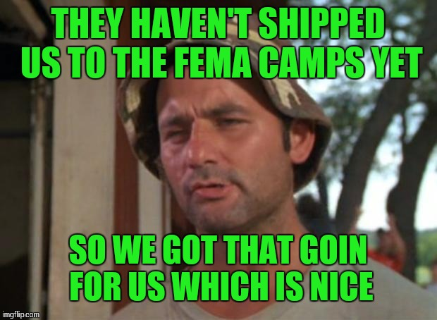 So I Got That Goin For Me Which Is Nice Meme | THEY HAVEN'T SHIPPED US TO THE FEMA CAMPS YET SO WE GOT THAT GOIN FOR US WHICH IS NICE | image tagged in memes,so i got that goin for me which is nice | made w/ Imgflip meme maker
