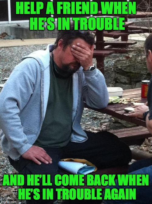 A friend in need.... | HELP A FRIEND WHEN HE'S IN TROUBLE AND HE'LL COME BACK WHEN HE'S IN TROUBLE AGAIN | image tagged in headache phone call,big trouble,a helping hand | made w/ Imgflip meme maker