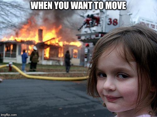 Disaster Girl Meme | WHEN YOU WANT TO MOVE | image tagged in memes,disaster girl | made w/ Imgflip meme maker