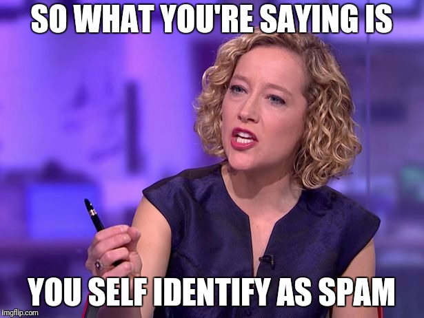 SO WHAT YOU'RE SAYING IS YOU SELF IDENTIFY AS SPAM | made w/ Imgflip meme maker