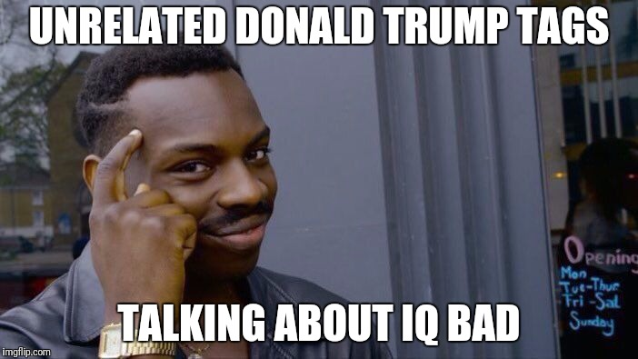 Roll Safe Think About It Meme | UNRELATED DONALD TRUMP TAGS TALKING ABOUT IQ BAD | image tagged in memes,roll safe think about it | made w/ Imgflip meme maker