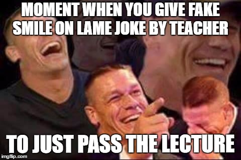 john cena laughing | MOMENT WHEN YOU GIVE FAKE SMILE ON LAME JOKE BY TEACHER TO JUST PASS THE LECTURE | image tagged in john cena laughing | made w/ Imgflip meme maker